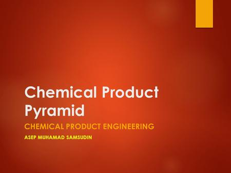 Chemical Product Pyramid CHEMICAL PRODUCT ENGINEERING ASEP MUHAMAD SAMSUDIN.