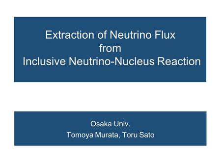 Extraction of Neutrino Flux from Inclusive Neutrino-Nucleus Reaction Osaka Univ. Tomoya Murata, Toru Sato.