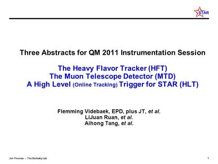 1 Jim Thomas – The Berkeley Lab Three Abstracts for QM 2011 Instrumentation Session The Heavy Flavor Tracker (HFT) The Muon Telescope Detector (MTD) A.
