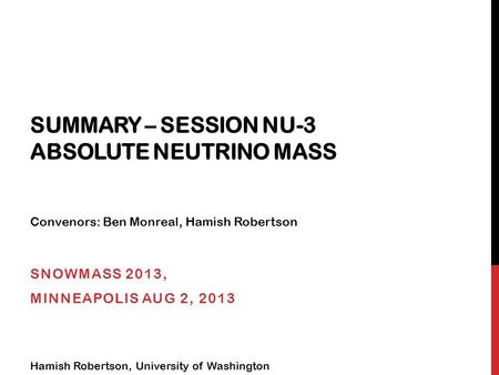 SUMMARY – SESSION NU-3 ABSOLUTE NEUTRINO MASS SNOWMASS 2013, MINNEAPOLIS AUG 2, 2013 Hamish Robertson, University of Washington Convenors: Ben Monreal,