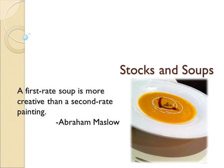 Stocks and Soups A first-rate soup is more creative than a second-rate painting. -Abraham Maslow.