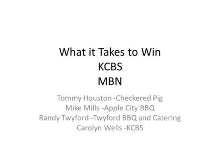 What it Takes to Win KCBS MBN Tommy Houston -Checkered Pig Mike Mills -Apple City BBQ Randy Twyford -Twyford BBQ and Catering Carolyn Wells -KCBS.