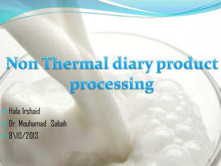 Hala Irshaid Dr. Mouhamad Sabah 8\10/2013 1. Non Thermal milk processing - Food processing : in which methods other than heating are employed to effect.