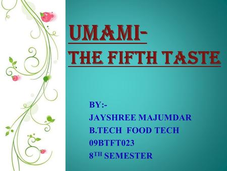 UMAMI- The fifth taste BY:- JAYSHREE MAJUMDAR B.TECH FOOD TECH 09BTFT023 8 TH SEMESTER.