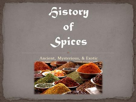 Ancient, Mysterious, & Exotic. What are your favorite foods? What flavors make them special? What would your favorite foods taste like without spices,