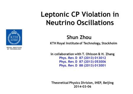 Leptonic CP Violation in Neutrino Oscillations Shun Zhou KTH Royal Institute of Technology, Stockholm in collaboration with T. Ohlsson & H. Zhang Phys.