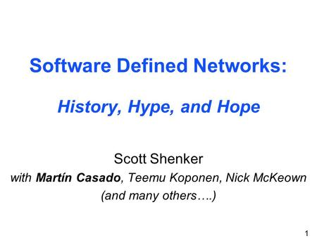 1 Software Defined Networks: History, Hype, and Hope Scott Shenker with Martín Casado, Teemu Koponen, Nick McKeown (and many others….)