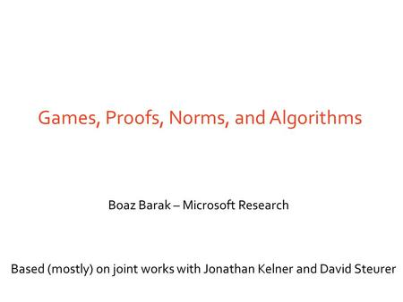 Games, Proofs, Norms, and Algorithms Boaz Barak – Microsoft Research Based (mostly) on joint works with Jonathan Kelner and David Steurer.