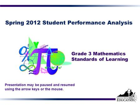 Spring 2012 Student Performance Analysis Grade 3 Mathematics Standards of Learning 1 Presentation may be paused and resumed using the arrow keys or the.