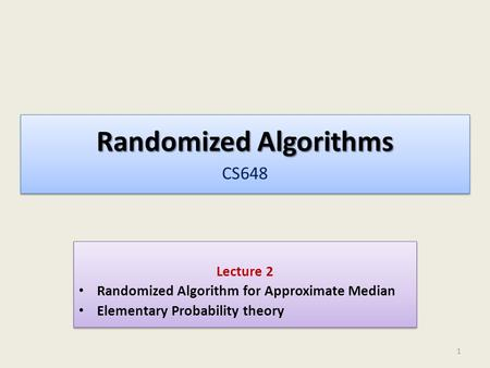 Randomized Algorithms Randomized Algorithms CS648 Lecture 2 Randomized Algorithm for Approximate Median Elementary Probability theory Lecture 2 Randomized.