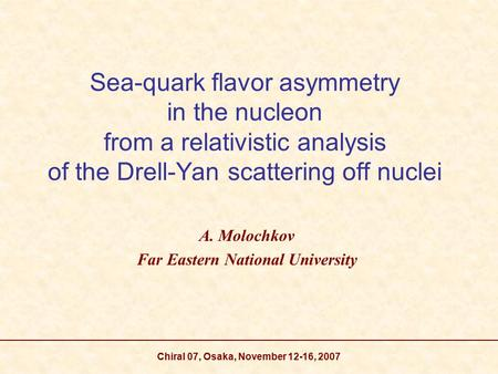 Chiral 07, Osaka, November 12-16, 2007 Sea-quark flavor asymmetry in the nucleon from a relativistic analysis of the Drell-Yan scattering off nuclei A.