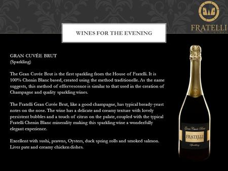 WINES FOR THE EVENING GRAN CUVÉE BRUT (Sparkling) The Gran Cuvée Brut is the first sparkling from the House of Fratelli. It is 100% Chenin Blanc based,