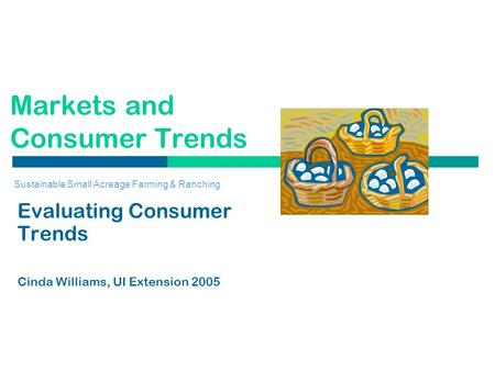 Markets and Consumer Trends Evaluating Consumer Trends Cinda Williams, UI Extension 2005 Sustainable Small Acreage Farming & Ranching.