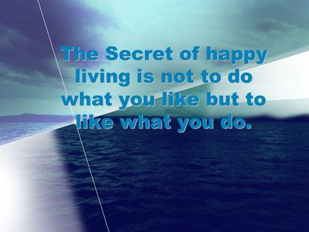 The Secret of happy living is not to do what you like but to like what you do.