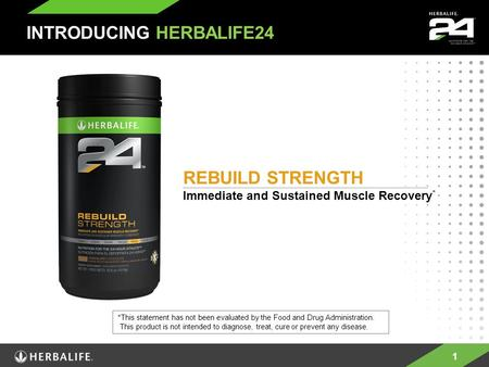 1 REBUILD STRENGTH Immediate and Sustained Muscle Recovery * INTRODUCING HERBALIFE24 *This statement has not been evaluated by the Food and Drug Administration.