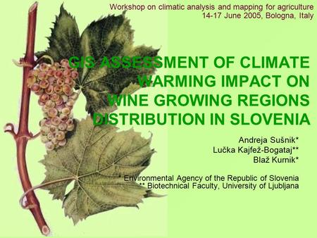GIS ASSESSMENT OF CLIMATE WARMING IMPACT ON WINE GROWING REGIONS DISTRIBUTION IN SLOVENIA Andreja Sušnik* Lučka Kajfež-Bogataj** Blaž Kurnik* * Environmental.