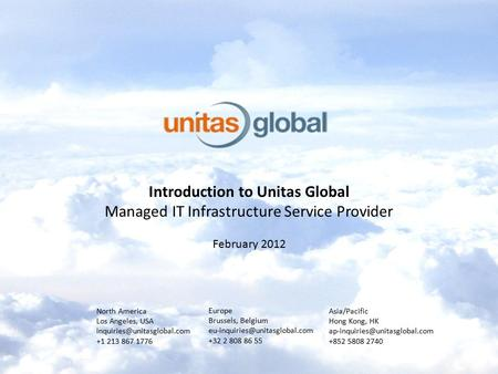 Introduction to Unitas Global Managed IT Infrastructure Service Provider February 2012 North America Los Angeles, USA +1 213.