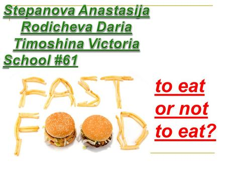 To eat or not to eat?. Fast food includes Fast food includes : calories flavor enhancers food additives fat sugar.