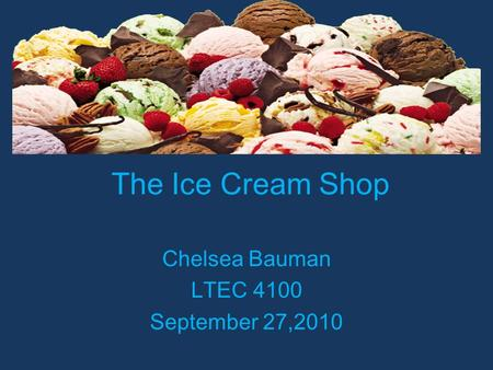 The Ice Cream Shop Chelsea Bauman LTEC 4100 September 27,2010.