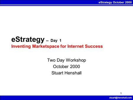 EStrategy October 2000 1 eStrategy -- Day 1 Inventing Marketspace for Internet Success Two Day Workshop October 2000 Stuart Henshall.
