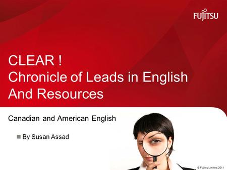 © Fujitsu Limited, 2011 Canadian and American English By Susan Assad CLEAR ! Chronicle of Leads in English And Resources.
