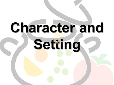 Character and Setting Ingredients for a story soup… There are several ingredients that make up a story. Two of the most important are –The characters.