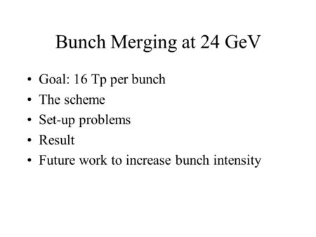 Bunch Merging at 24 GeV Goal: 16 Tp per bunch The scheme Set-up problems Result Future work to increase bunch intensity.