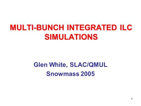 1 MULTI-BUNCH INTEGRATED ILC SIMULATIONS Glen White, SLAC/QMUL Snowmass 2005.