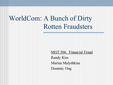 WorldCom: A Bunch of Dirty Rotten Fraudsters MGT 506: Financial Fraud Randy Kim Marina Malyshkina Dominic Ong.