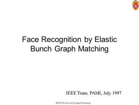 ECE738 Advanced Image Processing Face Recognition by Elastic Bunch Graph Matching IEEE Trans. PAMI, July 1997.