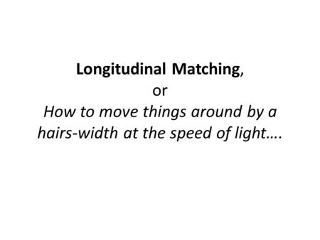 Longitudinal Matching, or How to move things around by a hairs-width at the speed of light….