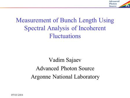 05/03/2004 Measurement of Bunch Length Using Spectral Analysis of Incoherent Fluctuations Vadim Sajaev Advanced Photon Source Argonne National Laboratory.