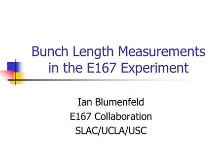 Bunch Length Measurements in the E167 Experiment Ian Blumenfeld E167 Collaboration SLAC/UCLA/USC.