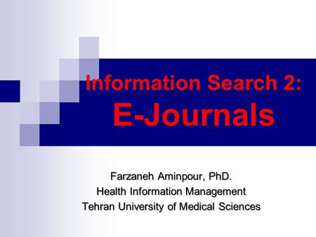Information Search 2: E-Journals Farzaneh Aminpour, PhD. Health Information Management Tehran University of Medical Sciences.