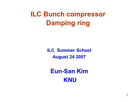1 ILC Bunch compressor Damping ring ILC Summer School August 24 2007 Eun-San Kim KNU.