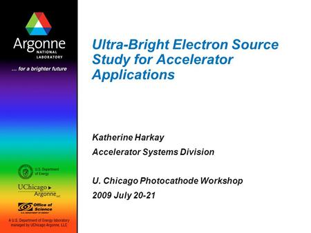 Ultra-Bright Electron Source Study for Accelerator Applications Katherine Harkay Accelerator Systems Division U. Chicago Photocathode Workshop 2009 July.