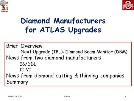 Diamond Manufacturers for ATLAS Upgrades March 26, 20121R. Kass Brief Overview: Next Upgrade (IBL): Diamond Beam Monitor (DBM) News from two diamond manufacturers.