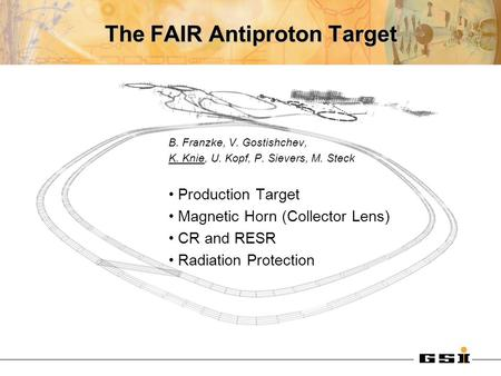 The FAIR Antiproton Target B. Franzke, V. Gostishchev, K. Knie, U. Kopf, P. Sievers, M. Steck Production Target Magnetic Horn (Collector Lens) CR and RESR.