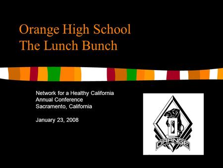 Orange High School The Lunch Bunch Network for a Healthy California Annual Conference Sacramento, California January 23, 2008.
