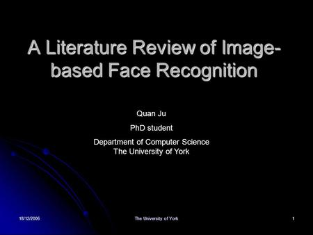 18/12/2006 The University of York 1 A Literature Review of Image- based Face Recognition Quan Ju PhD student Department of Computer Science The University.