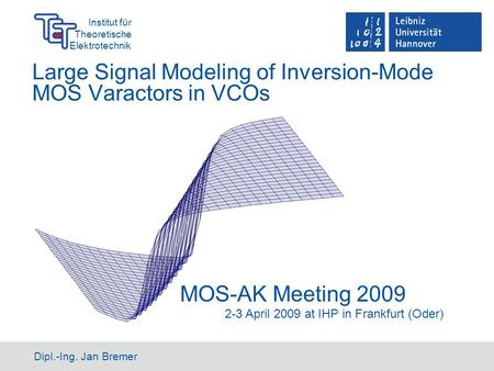 Institut für Theoretische Elektrotechnik Dipl.-Ing. Jan Bremer Large Signal Modeling of Inversion-Mode MOS Varactors in VCOs MOS-AK Meeting 2009 2-3 April.