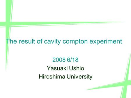 1 2008 6/18 Yasuaki Ushio Hiroshima University The result of cavity compton experiment.