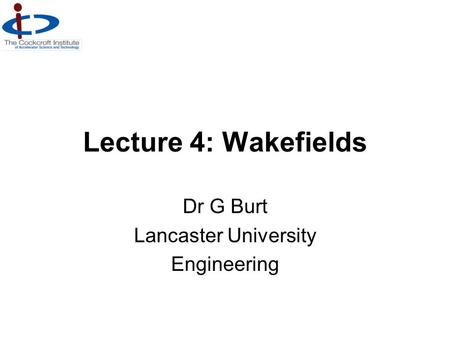 Lecture 4: Wakefields Dr G Burt Lancaster University Engineering.