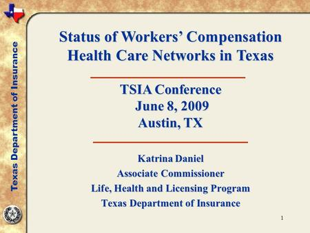 1 Katrina Daniel Associate Commissioner Life, Health and Licensing Program Texas Department of Insurance Status of Workers' Compensation Health Care Networks.