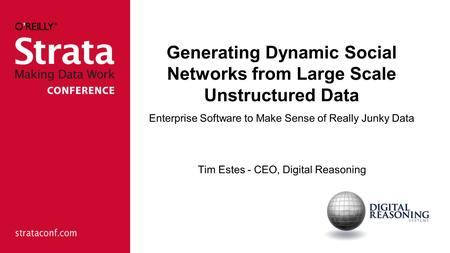 Generating Dynamic Social Networks from Large Scale Unstructured Data Enterprise Software to Make Sense of Really Junky Data Tim Estes - CEO, Digital Reasoning.
