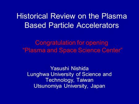 "Historical Review on the Plasma Based Particle Accelerators Congratulation for opening ""Plasma and Space Science Center"" Yasushi Nishida Lunghwa University."