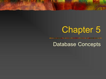 Chapter 5 Database Concepts. Why Study Databases? Databases have incredible value to business. Probably the most important technology for supporting operations.
