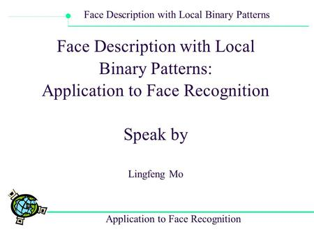 Application to Face Recognition Face Description with Local Binary Patterns Face Description with Local Binary Patterns: Application to Face Recognition.
