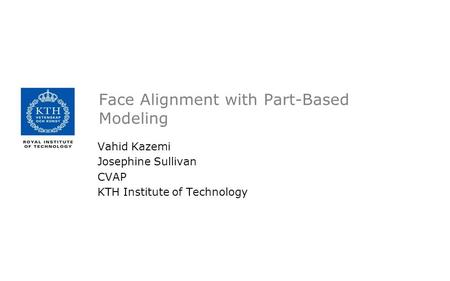 Face Alignment with Part-Based Modeling Vahid Kazemi Josephine Sullivan CVAP KTH Institute of Technology.