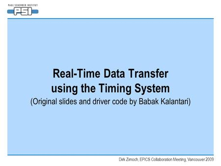Dirk Zimoch, EPICS Collaboration Meeting, Vancouver 2009 Real-Time Data Transfer using the Timing System (Original slides and driver code by Babak Kalantari)